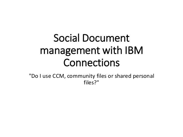 """Social Document management with IBM Connections """"Do I use CCM, community files or shared personal files?"""""""