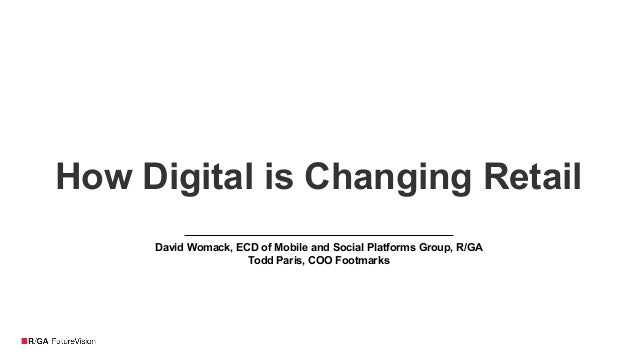 How Digital is Changing Retail David Womack, ECD of Mobile and Social Platforms Group, R/GA Todd Paris, COO Footmarks