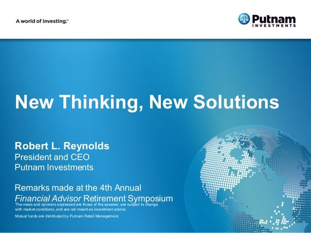 New Thinking, New SolutionsRobert L. ReynoldsPresident and CEOPutnam InvestmentsRemarks made at the 4th AnnualFinancial Ad...
