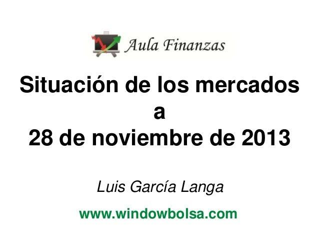 Situación de los mercados a 28 de noviembre de 2013 Luis García Langa www.windowbolsa.com