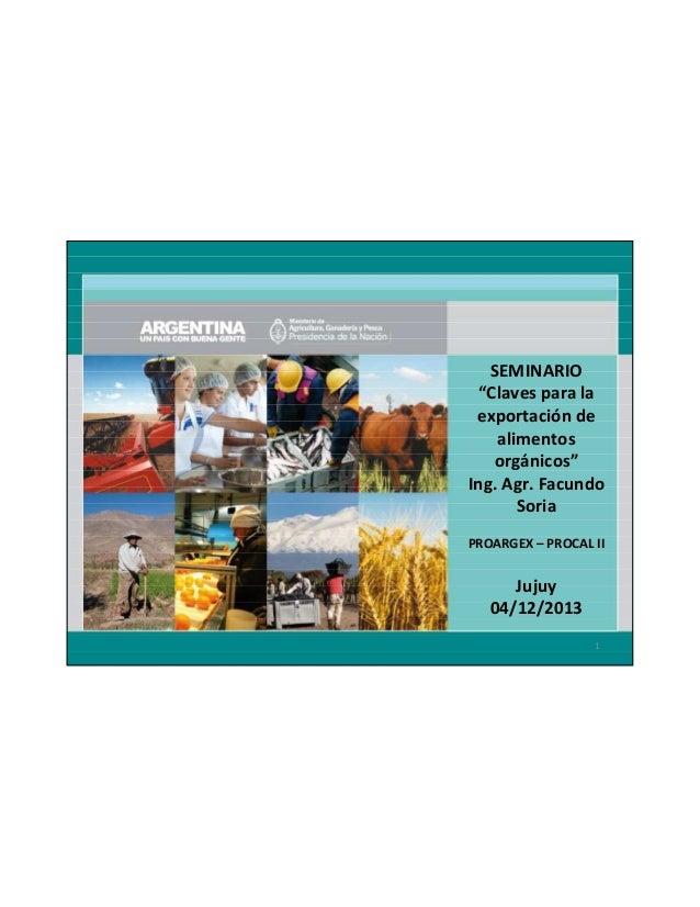 "SEMINARIO ""Claves para la exportación de alimentos orgánicos"" Ing. Agr. Facundo Soria PROARGEX – PROCAL II  Jujuy 04/12/20..."