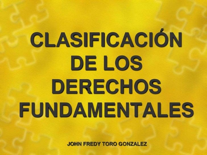 CLASIFICACIÓN DE LOS DERECHOS FUNDAMENTALES<br />      JOHN FREDY TORO GONZALEZ<br />