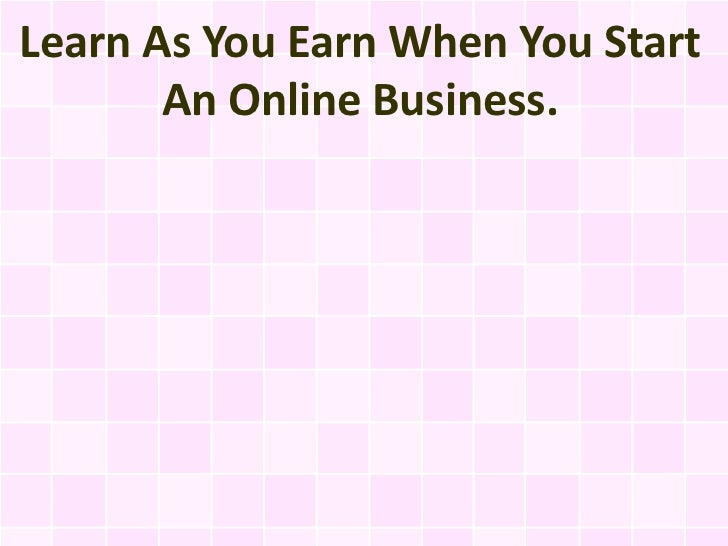 Learn As You Earn When You Start       An Online Business.