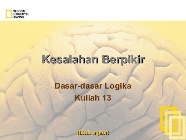 think again!think again! Kesalahan BerpikirKesalahan Berpikir Dasar-dasar Logika Kuliah 13