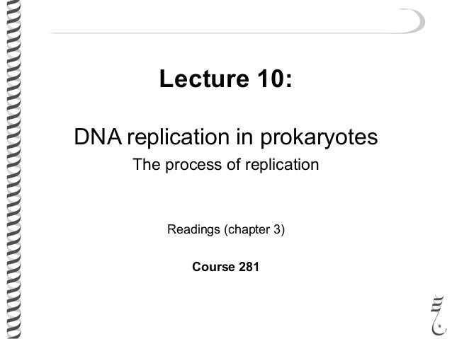 Lecture 10: DNA replication in prokaryotes The process of replication Readings (chapter 3) Course 281