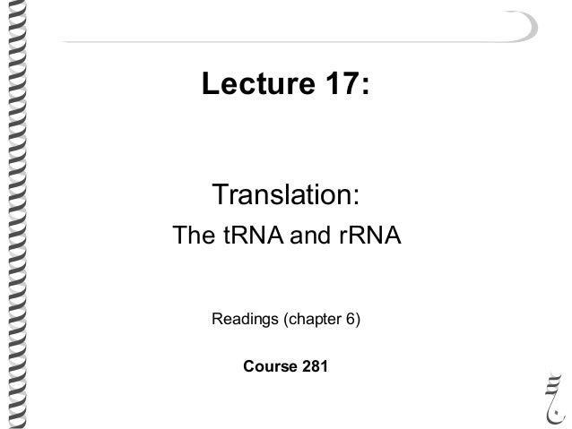 Lecture 17: Translation: The tRNA and rRNA Readings (chapter 6) Course 281