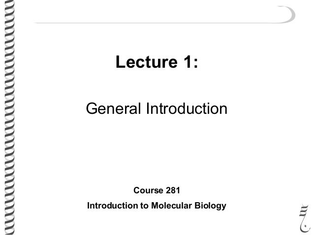 Lecture 1: General Introduction Course 281 Introduction to Molecular Biology