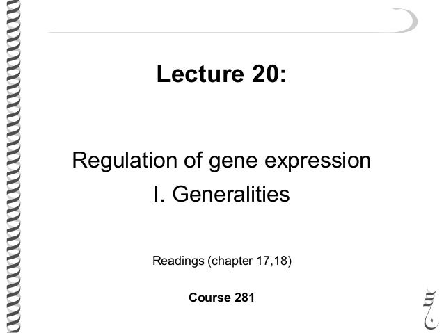 Lecture 20: Regulation of gene expression I. Generalities Readings (chapter 17,18) Course 281