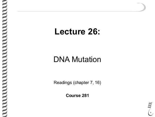 Lecture 26: DNA Mutation Readings (chapter 7, 16) Course 281