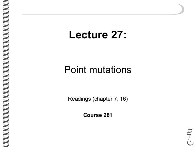 Lecture 27: Point mutations Readings (chapter 7, 16) Course 281