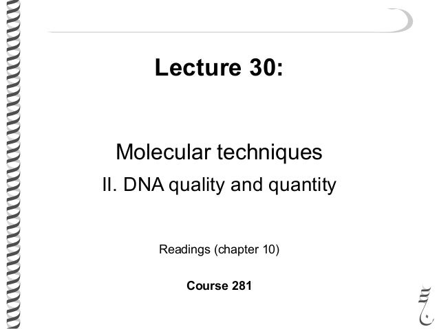 Lecture 30: Molecular techniques II. DNA quality and quantity Readings (chapter 10) Course 281