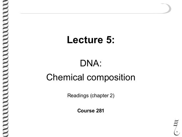 Lecture 5: DNA: Chemical composition Readings (chapter 2) Course 281