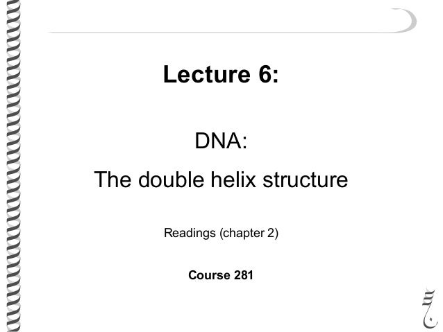 Lecture 6: DNA: The double helix structure Readings (chapter 2) Course 281