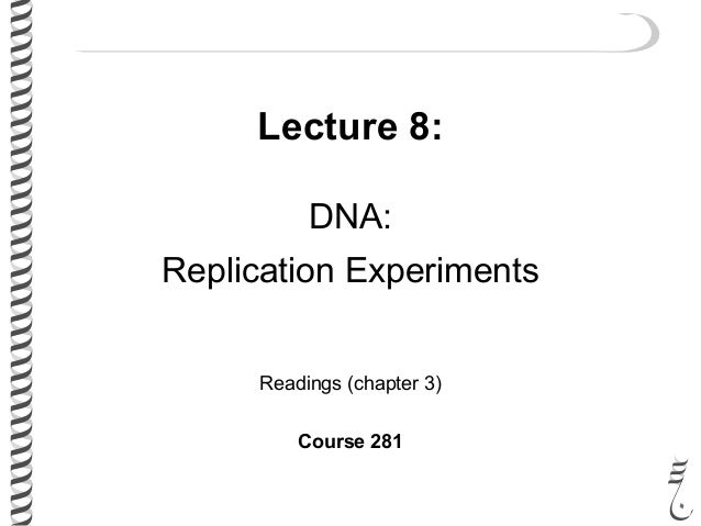 Lecture 8: DNA: Replication Experiments Readings (chapter 3) Course 281