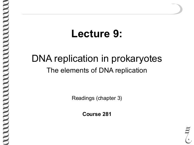 Lecture 9: DNA replication in prokaryotes The elements of DNA replication Readings (chapter 3) Course 281