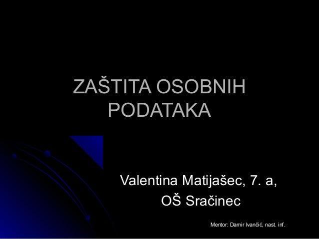ZAŠTITA OSOBNIH   PODATAKA    Valentina Matijašec, 7. a,           OŠ Sračinec                  Mentor: Damir Ivančić, nas...