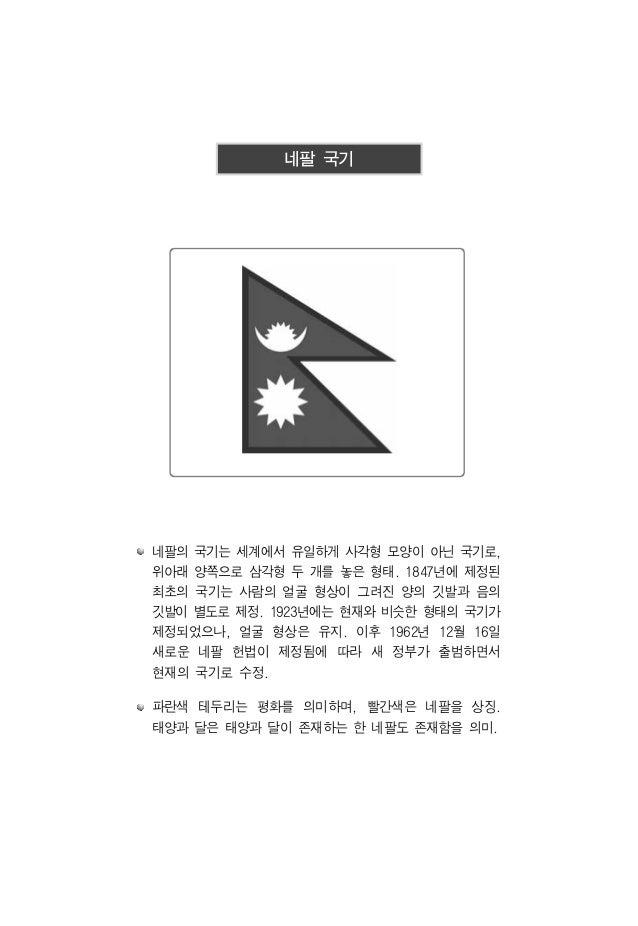 네팔 국기 네팔의 국기는 세계에서 유일하게 사각형 모양이 아닌 국기로, 위아래 양쪽으로 삼각형 두 개를 놓은 형태. 1847년에 제정된 최초의 국기는 사람의 얼굴 형상이 그려진 양의 깃발과 음의 깃발이 별도로 제정. 1...