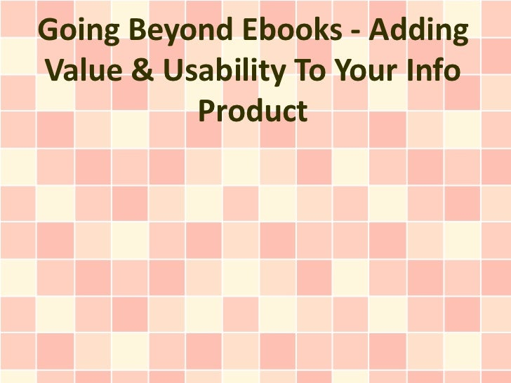 Going Beyond Ebooks - AddingValue & Usability To Your Info          Product