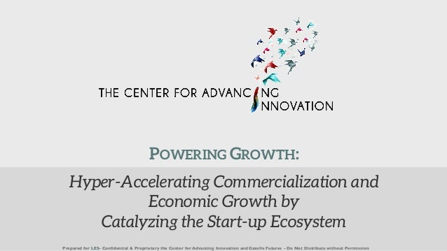 Hyper-Accelerating Commercialization and Economic Growth by Catalyzing the Start-up Ecosystem Prepared for LES- Confidenti...