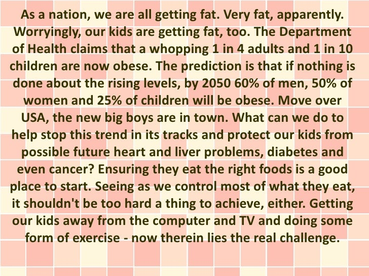 As a nation, we are all getting fat. Very fat, apparently. Worryingly, our kids are getting fat, too. The Departmentof Hea...