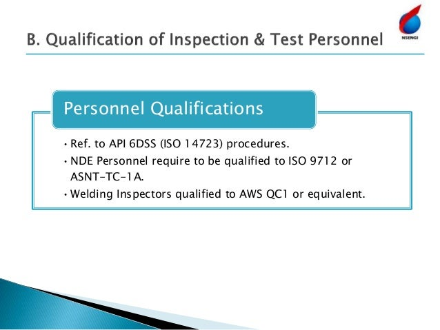 •Ref. to API 6DSS (ISO 14723) procedures. •NDE Personnel require to be qualified to ISO 9712 or ASNT-TC-1A. •Welding Inspe...