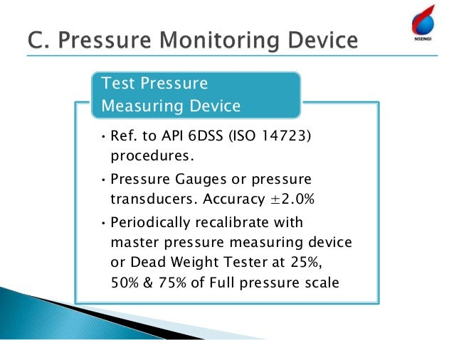 • Ref. to API 6DSS (ISO 14723) procedures. • Pressure Gauges or pressure transducers. Accuracy ±2.0% • Periodically recali...