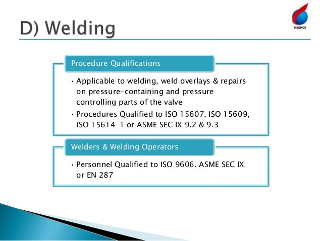 • Applicable to welding, weld overlays & repairs on pressure-containing and pressure controlling parts of the valve • Proc...