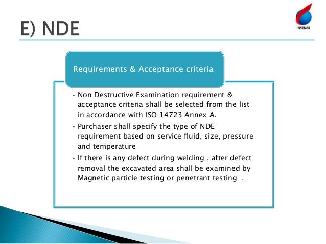 • Non Destructive Examination requirement & acceptance criteria shall be selected from the list in accordance with ISO 147...