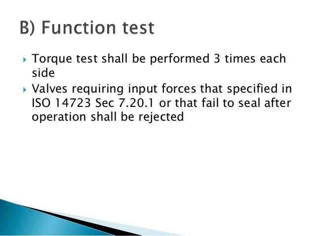  Torque test shall be performed 3 times each side  Valves requiring input forces that specified in ISO 14723 Sec 7.20.1 ...