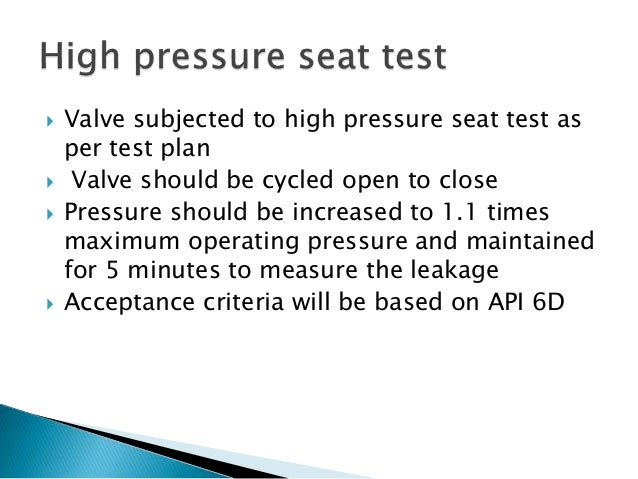  Valve subjected to high pressure seat test as per test plan  Valve should be cycled open to close  Pressure should be ...