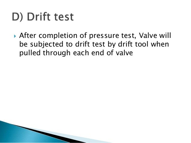  After completion of pressure test, Valve will be subjected to drift test by drift tool when pulled through each end of v...