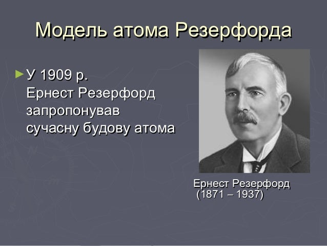 Модель атома РезерфордаМодель атома Резерфорда ►УУ 1909 р.1909 р. Ернест РезерфордЕрнест Резерфорд запропонувавзапропонува...