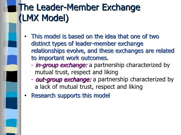 The Leader-Member Exchange  (LMX Model) <ul><li>This model is based on the idea that one of two distinct types of leader-m...