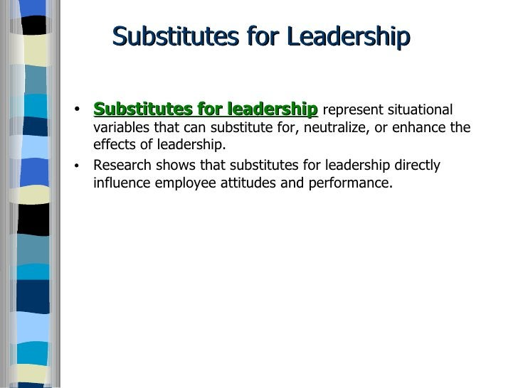 Substitutes for Leadership <ul><li>Substitutes for leadership   represent situational variables that can substitute for, n...