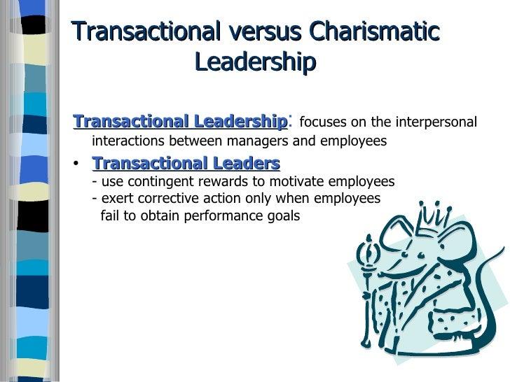 Transactional versus Charismatic Leadership <ul><li>Transactional Leadership :   focuses on the interpersonal interactions...