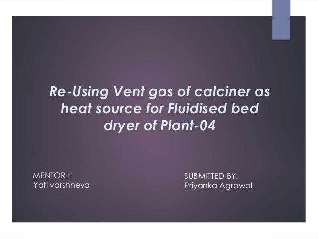 Re-Using Vent gas of calciner as heat source for Fluidised bed dryer of Plant-04 MENTOR : Yati varshneya SUBMITTED BY: Pri...