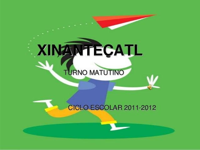 ESCUELA PRIMARIAXINANTECATL    TURNO MATUTINO     CICLO ESCOLAR 2011-2012