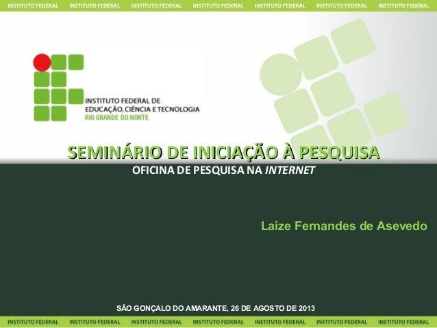 SEMINÁRIO DE INICIAÇÃO À PESQUISASEMINÁRIO DE INICIAÇÃO À PESQUISA OFICINA DE PESQUISA NA INTERNET Laíze Fernandes de Asev...