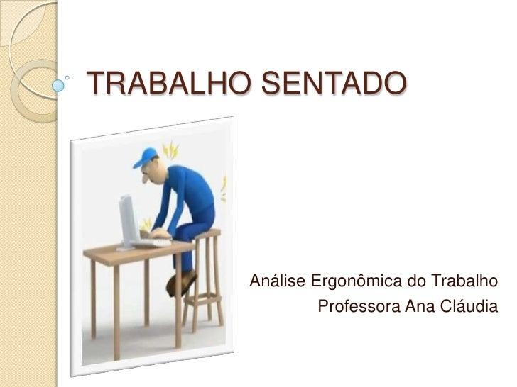 TRABALHO SENTADO<br />Análise Ergonômica do Trabalho<br />Professora Ana Cláudia<br />