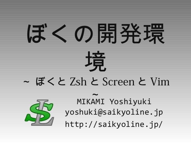 ぼくの開発環 境 ~ ぼくと Zsh と Screen と Vim ~ MIKAMI Yoshiyuki yoshuki@saikyoline.jp http://saikyoline.jp/