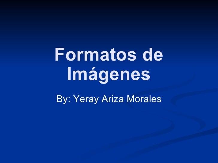 Formatos de Imágenes By: Yeray Ariza Morales
