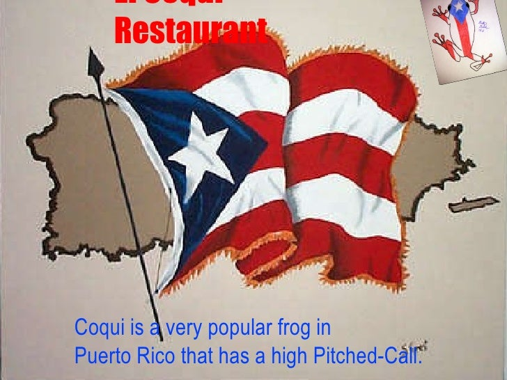 El Coqui Restaurant Coqui is a very popular frog in  Puerto Rico that has a high Pitched-Call.