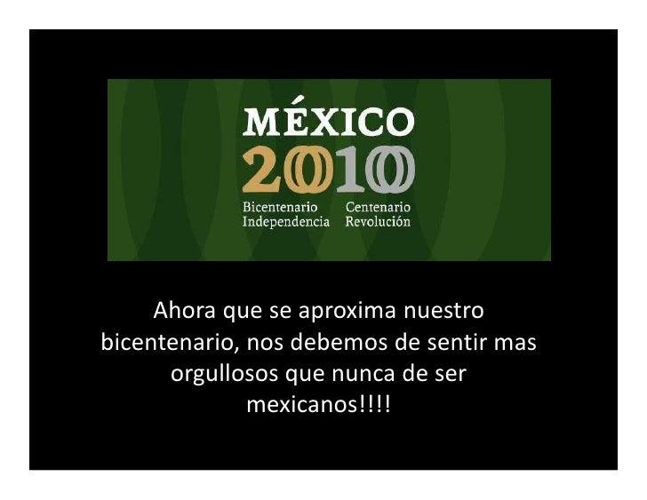 Ahora que se aproxima nuestro bicentenario, nos debemos de sentir mas       orgullosos que nunca de ser               mexi...