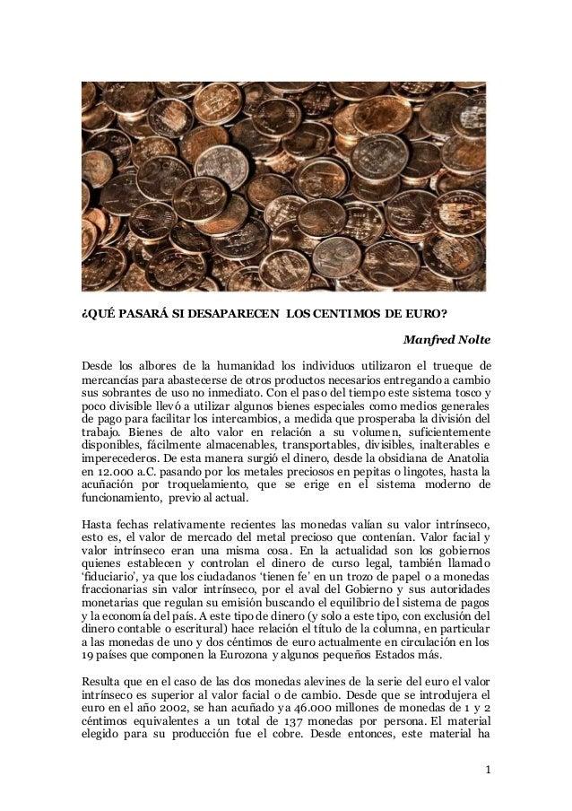 1 ¿QUÉ PASARÁ SI DESAPARECEN LOS CENTIMOS DE EURO? Manfred Nolte Desde los albores de la humanidad los individuos utilizar...