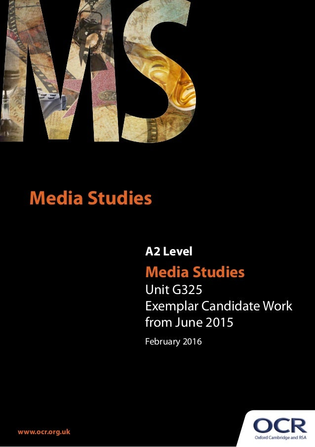 A2 Level Media Studies Unit G325 Exemplar Candidate Work from June 2015 February 2016 Media Studies www.ocr.org.uk