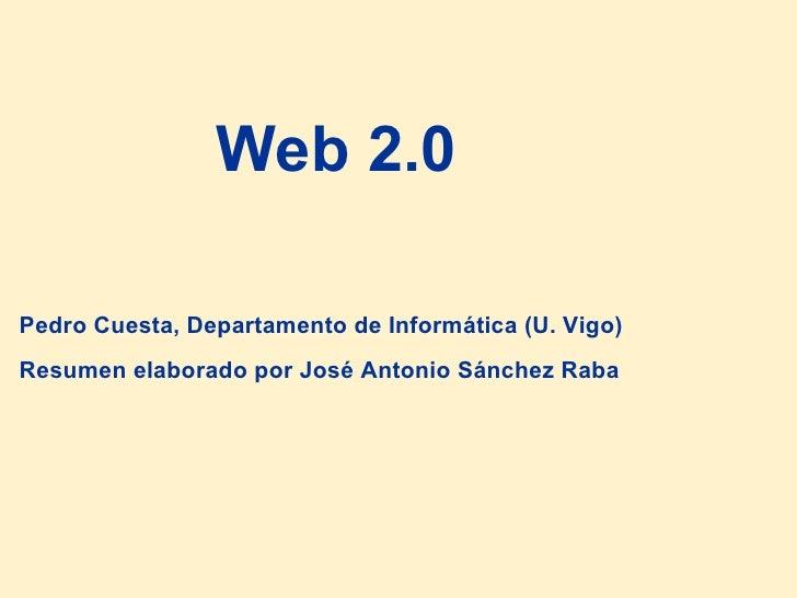 Web 2.0 Pedro Cuesta, Departamento de Informática (U. Vigo) Resumen elaborado por José Antonio Sánchez Raba