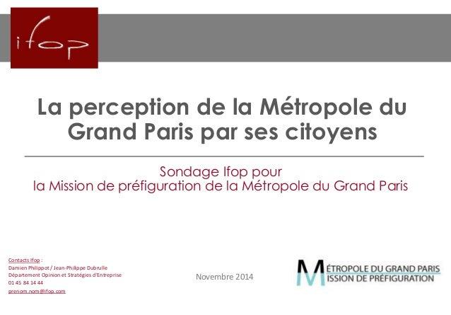 La perception de la Métropole du Grand Paris par ses citoyens  Novembre 2014  Sondage Ifop pour la Mission de préfiguratio...