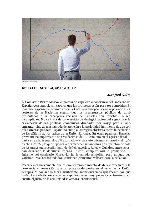 1 Fotografía: Funcasblog. DEFICIT FISCAL: ¿QUÉ DEFICIT? Manfred Nolte El Comisario Pierre Moscovici no cesa de vapulear la...