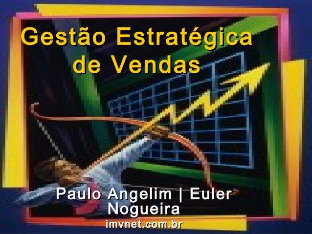 Gestão Estratégica   de Vendas  Paulo Angelim | Euler        Nogueira       imvnet.com.br          Gestão Estratégica de V...