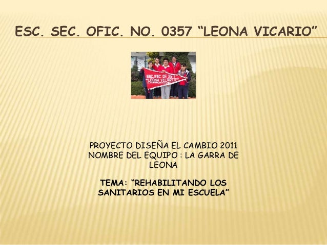 """ESC. SEC. OFIC. NO. 0357 """"LEONA VICARIO""""         PROYECTO DISEÑA EL CAMBIO 2011         NOMBRE DEL EQUIPO : LA GARRA DE   ..."""